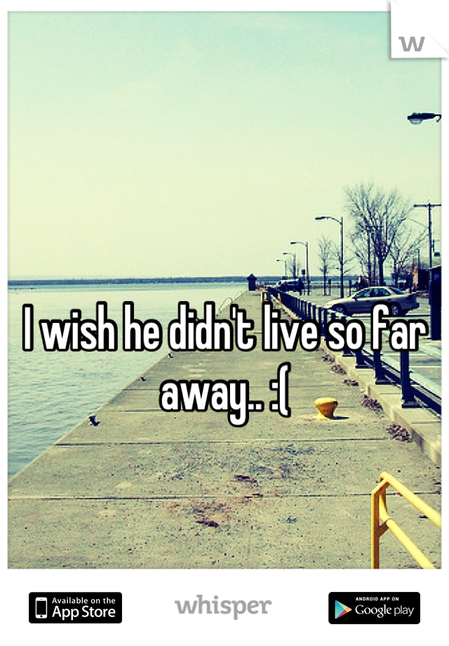 I wish he didn't live so far away.. :(