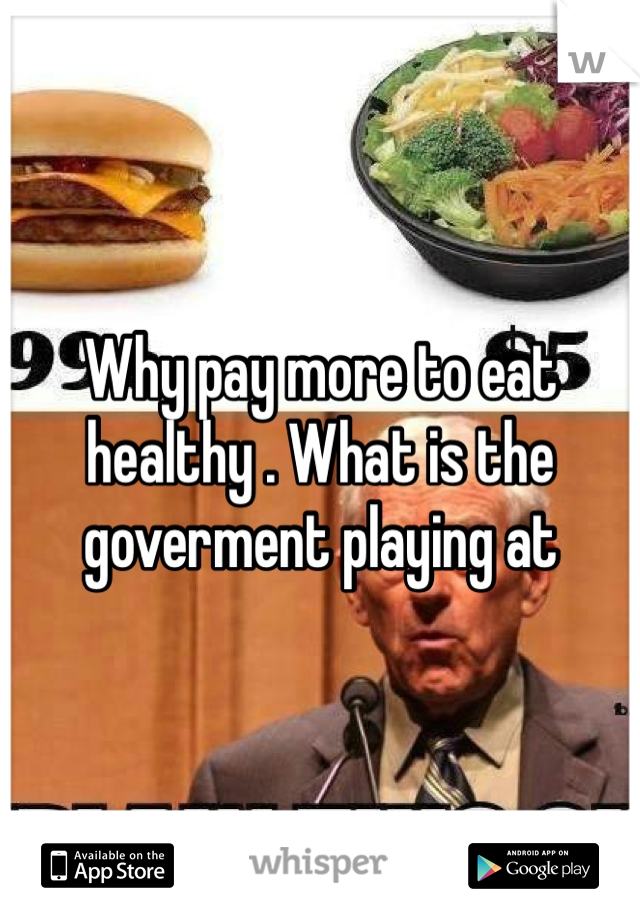 Why pay more to eat healthy . What is the goverment playing at