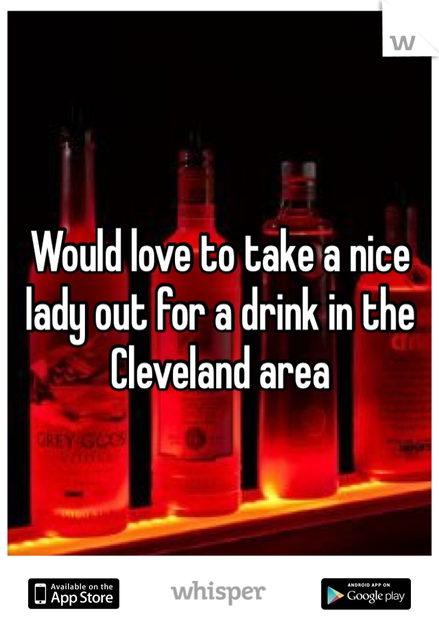 Would love to take a nice lady out for a drink in the Cleveland area