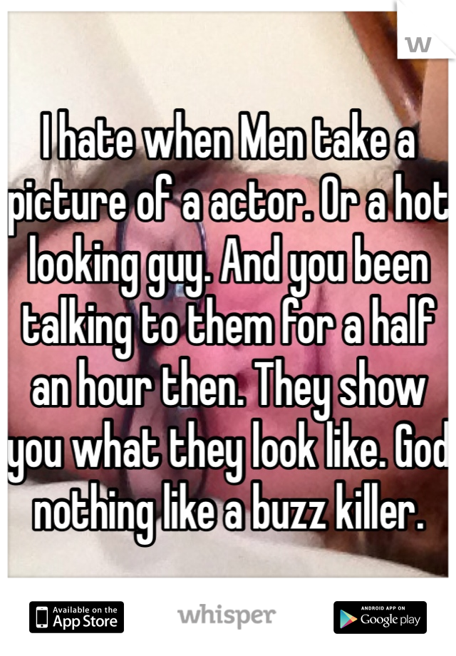 I hate when Men take a picture of a actor. Or a hot looking guy. And you been talking to them for a half an hour then. They show you what they look like. God nothing like a buzz killer.