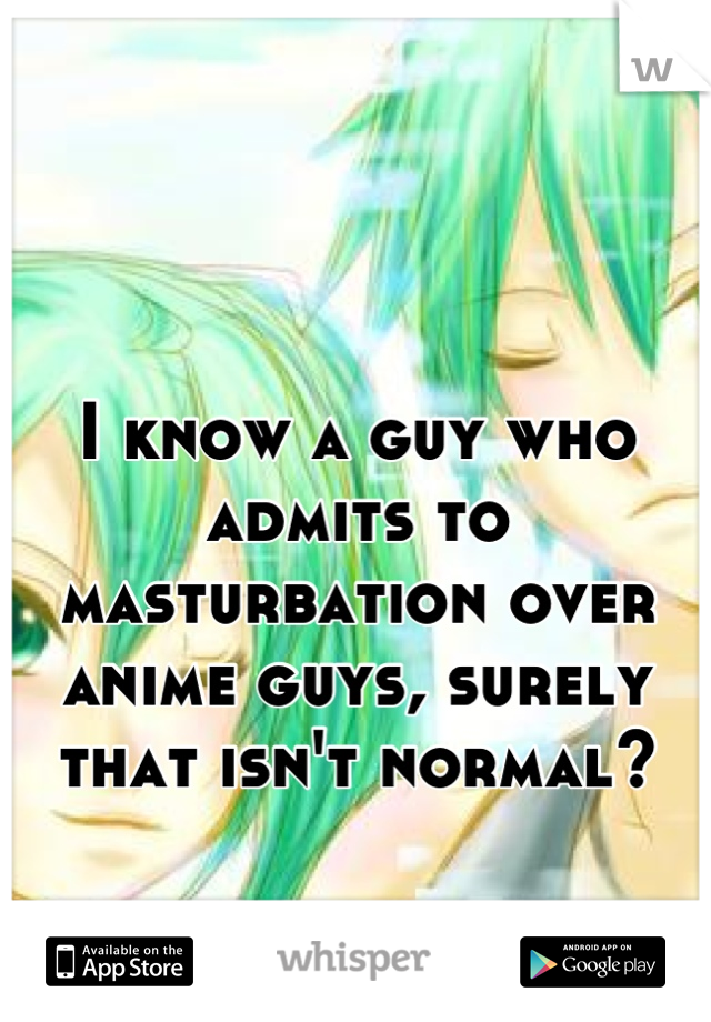 I know a guy who admits to masturbation over anime guys, surely that isn't normal?