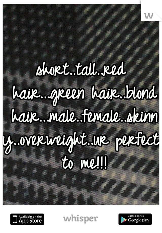 short..tall..red hair...green hair..blond hair...male..female..skinny..overweight..ur perfect to me!!!