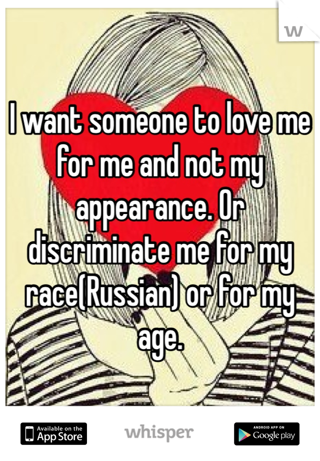 I want someone to love me for me and not my appearance. Or discriminate me for my race(Russian) or for my age.