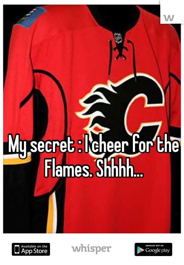 My secret : I cheer for the Flames. Shhhh...