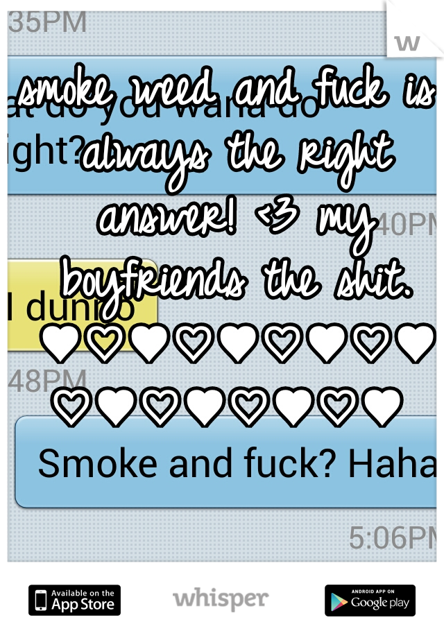 smoke weed and fuck is always the right answer! <3 my boyfriends the shit. ♥♡♥♡♥♡♥♡♥♡♥♡♥♡♥♡♥