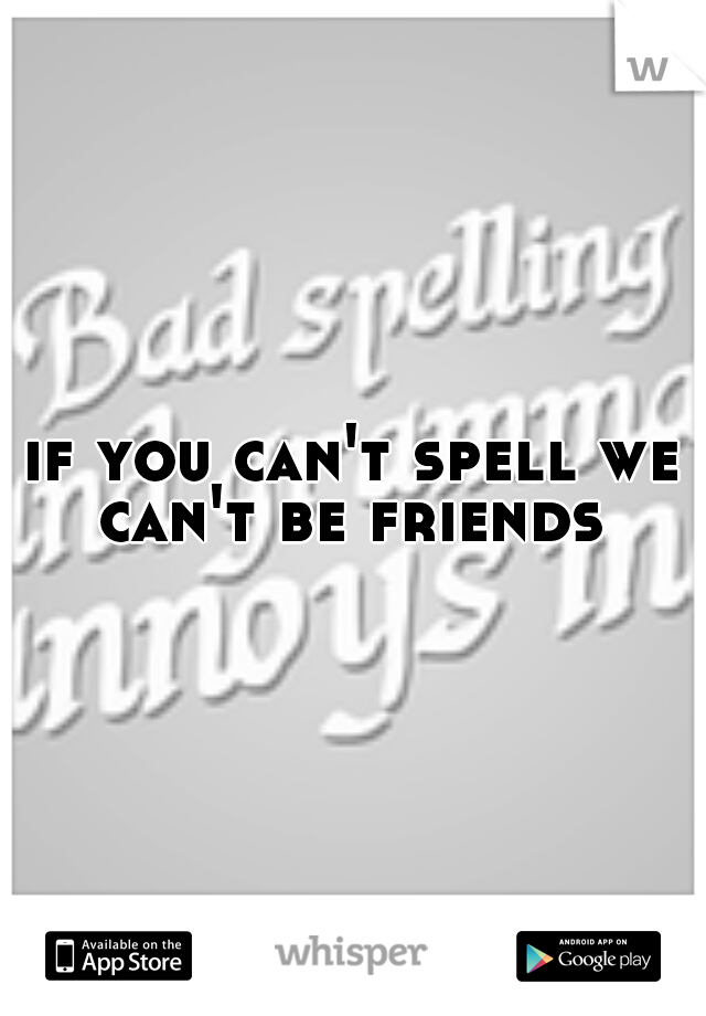 if you can't spell we can't be friends