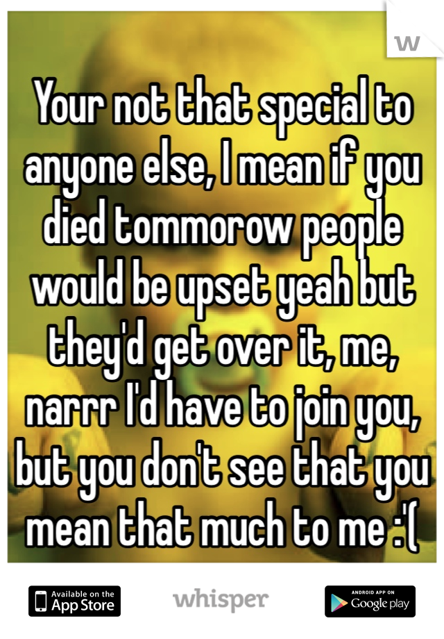 Your not that special to anyone else, I mean if you died tommorow people would be upset yeah but they'd get over it, me, narrr I'd have to join you, but you don't see that you mean that much to me :'(