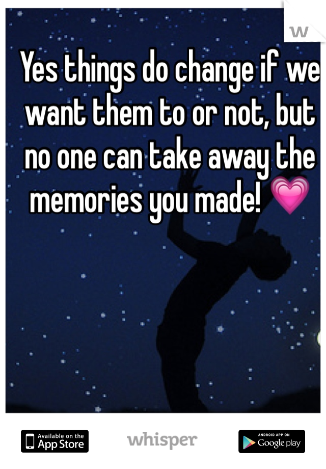 Yes things do change if we want them to or not, but no one can take away the memories you made! 💗