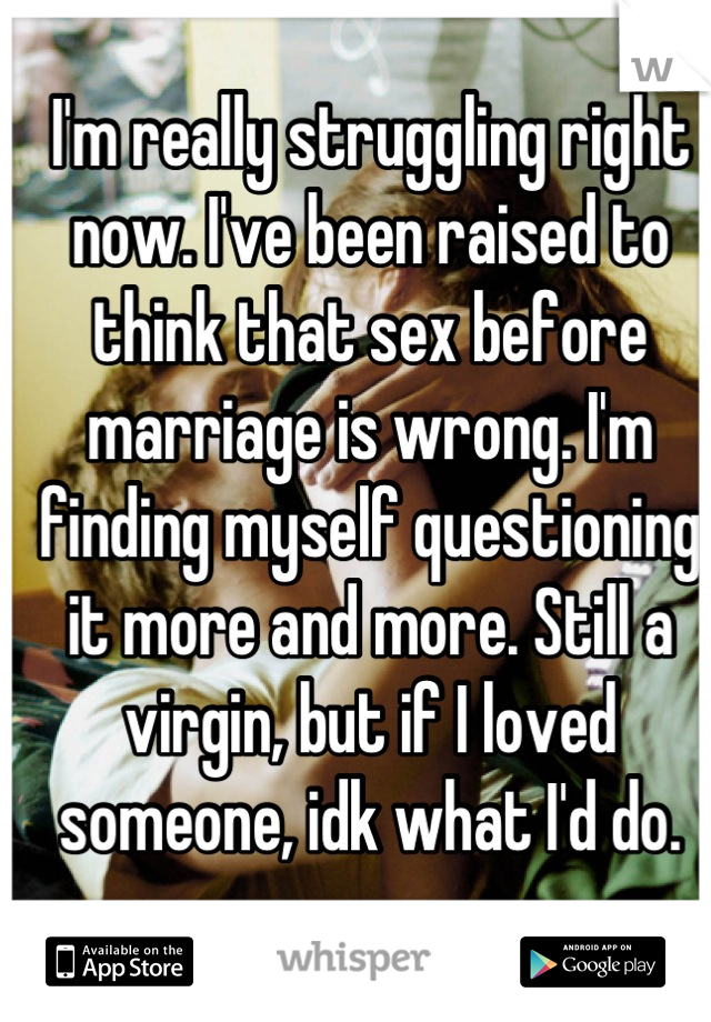 I'm really struggling right now. I've been raised to think that sex before marriage is wrong. I'm finding myself questioning it more and more. Still a virgin, but if I loved someone, idk what I'd do.