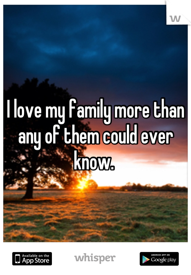 I love my family more than any of them could ever know.
