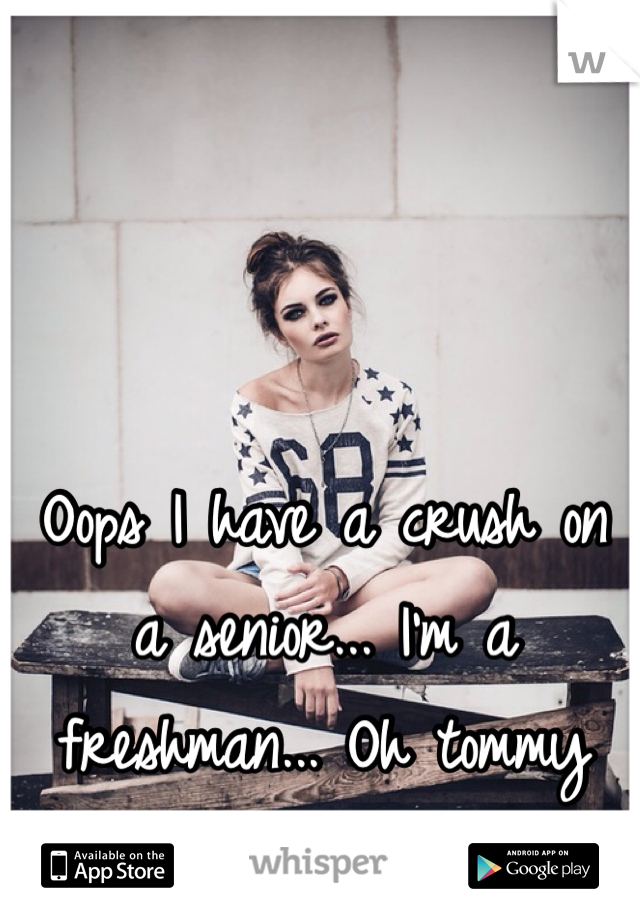 Oops I have a crush on a senior... I'm a freshman... Oh tommy