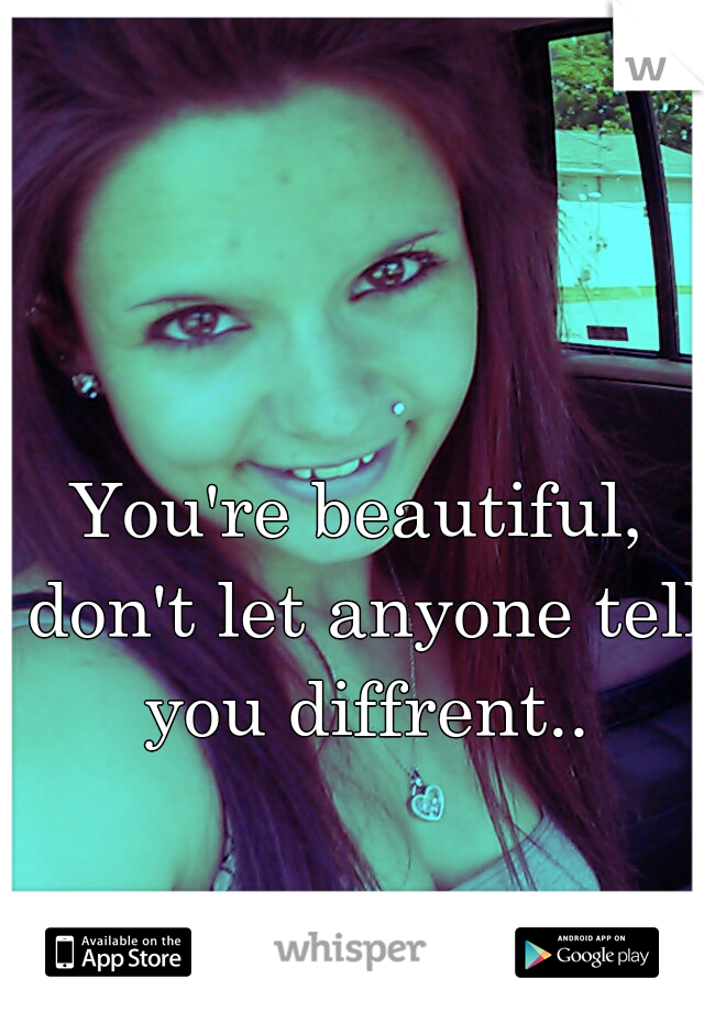 You're beautiful, don't let anyone tell you diffrent..
