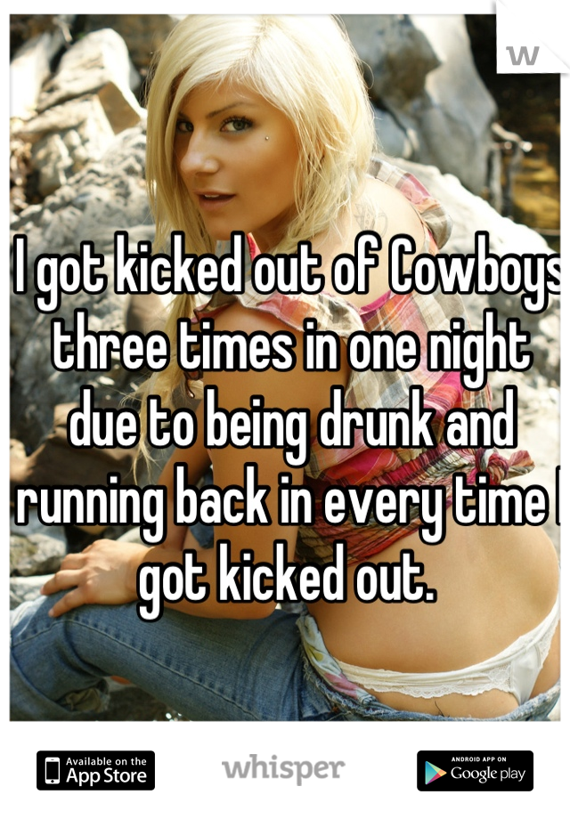 I got kicked out of Cowboys three times in one night due to being drunk and running back in every time I got kicked out.