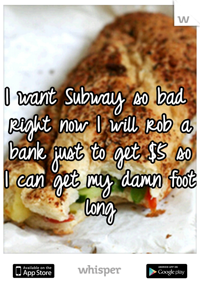 I want Subway so bad right now I will rob a bank just to get $5 so I can get my damn foot long