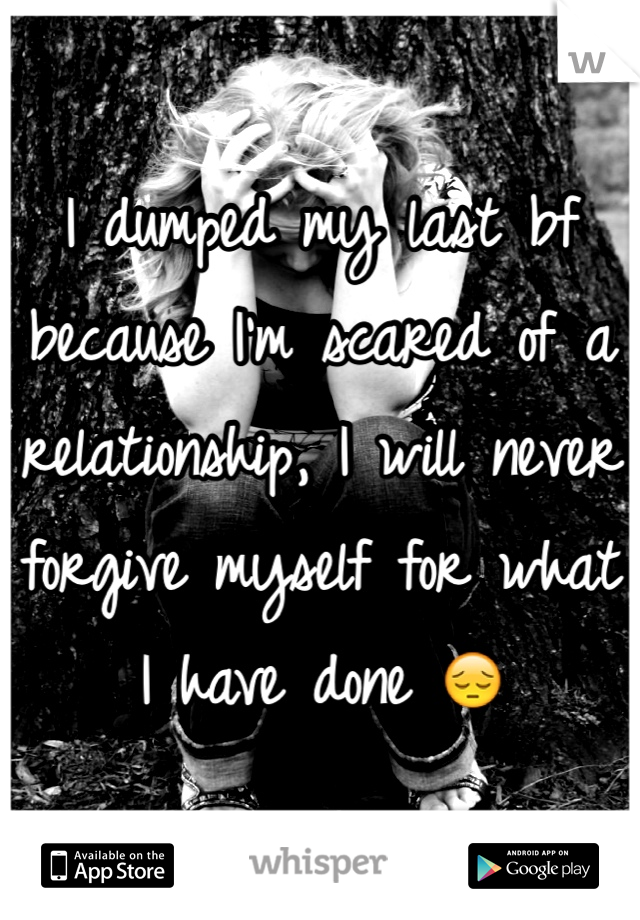 I dumped my last bf because I'm scared of a relationship, I will never forgive myself for what I have done 😔
