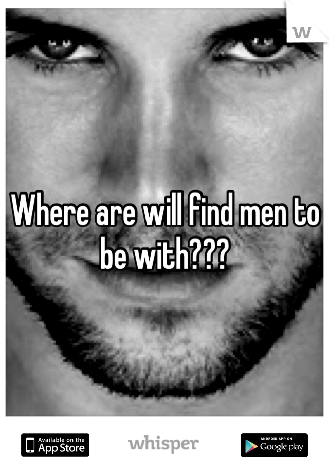 Where are will find men to be with???