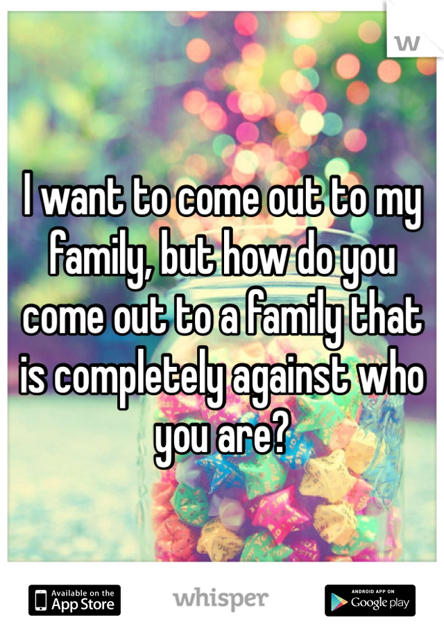 I want to come out to my family, but how do you come out to a family that is completely against who you are?