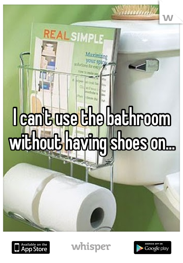 I can't use the bathroom without having shoes on...