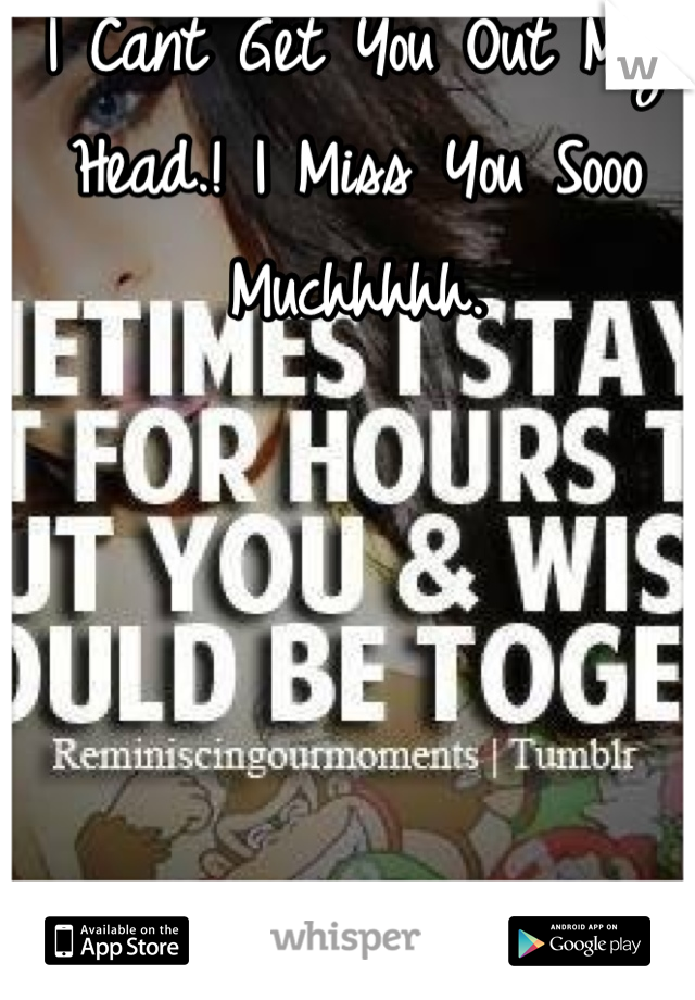 I Cant Get You Out My Head.! I Miss You Sooo Muchhhhh.