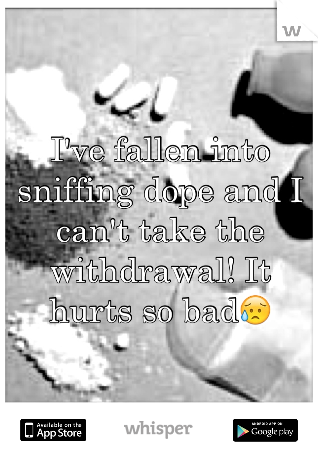 I've fallen into sniffing dope and I can't take the withdrawal! It hurts so bad😥