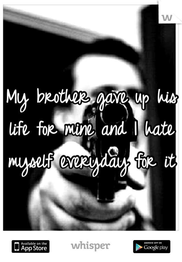 My brother gave up his life for mine and I hate myself everyday for it