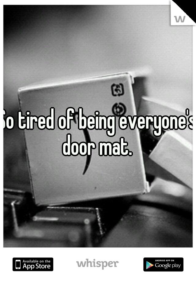 So tired of being everyone's door mat.