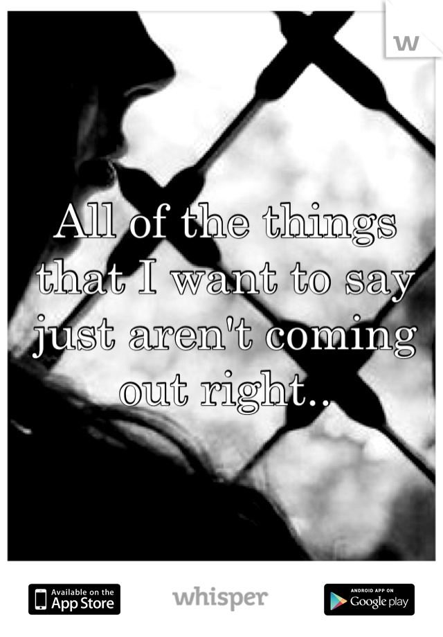 All of the things that I want to say just aren't coming out right..