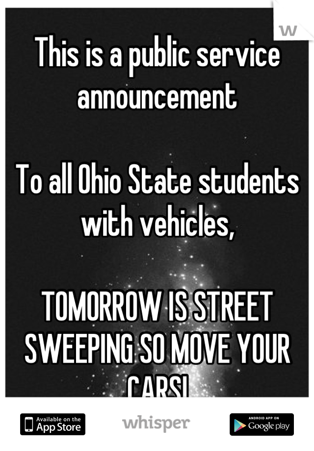This is a public service announcement  To all Ohio State students with vehicles,  TOMORROW IS STREET SWEEPING SO MOVE YOUR CARS!
