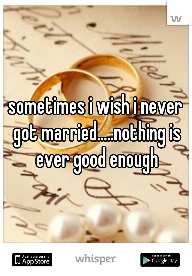 sometimes i wish i never got married.....nothing is ever good enough