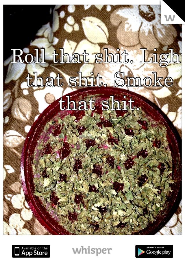 Roll that shit. Light that shit. Smoke that shit.