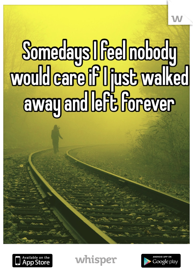 Somedays I feel nobody would care if I just walked away and left forever