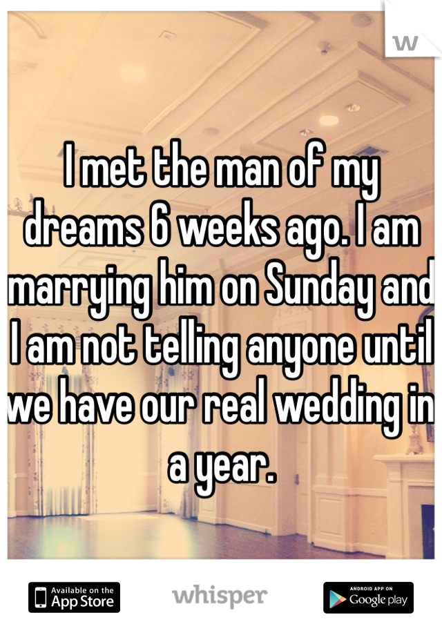 I met the man of my dreams 6 weeks ago. I am marrying him on Sunday and I am not telling anyone until we have our real wedding in a year.