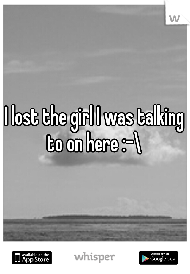 I lost the girl I was talking to on here :-\