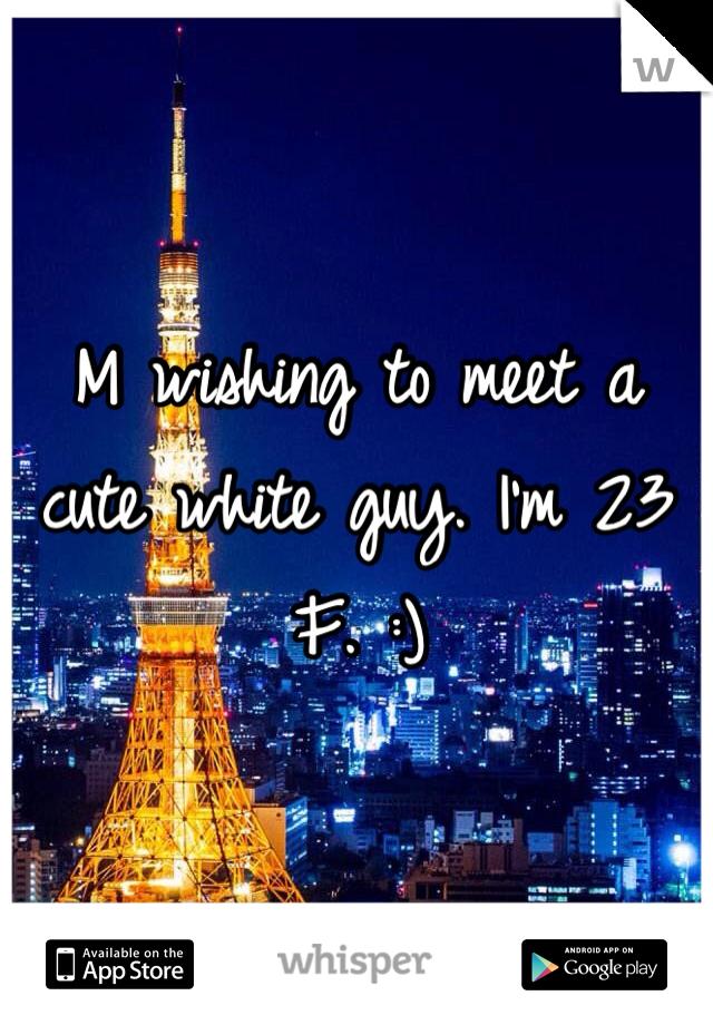 M wishing to meet a cute white guy. I'm 23 F. :)