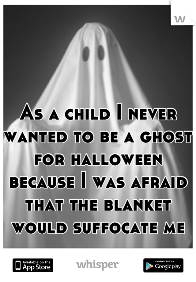 As a child I never wanted to be a ghost for halloween because I was afraid that the blanket would suffocate me