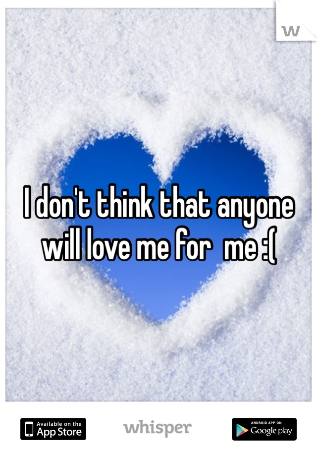 I don't think that anyone will love me for  me :(