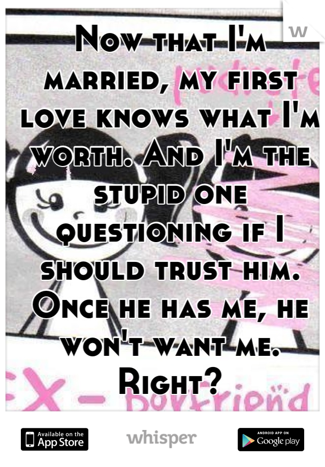 Now that I'm married, my first love knows what I'm worth. And I'm the stupid one questioning if I should trust him. Once he has me, he won't want me. Right?