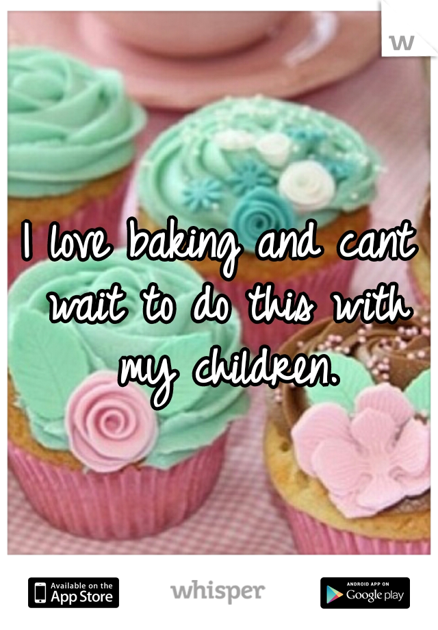 I love baking and cant wait to do this with my children.
