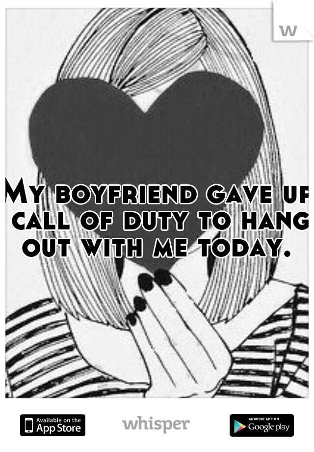 My boyfriend gave up call of duty to hang out with me today.