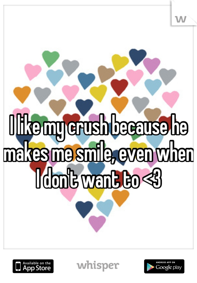 I like my crush because he makes me smile, even when I don't want to <3