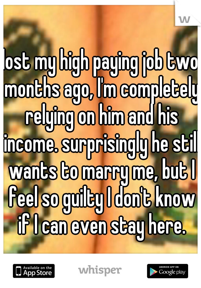 lost my high paying job two months ago, I'm completely relying on him and his income. surprisingly he still wants to marry me, but I feel so guilty I don't know if I can even stay here.