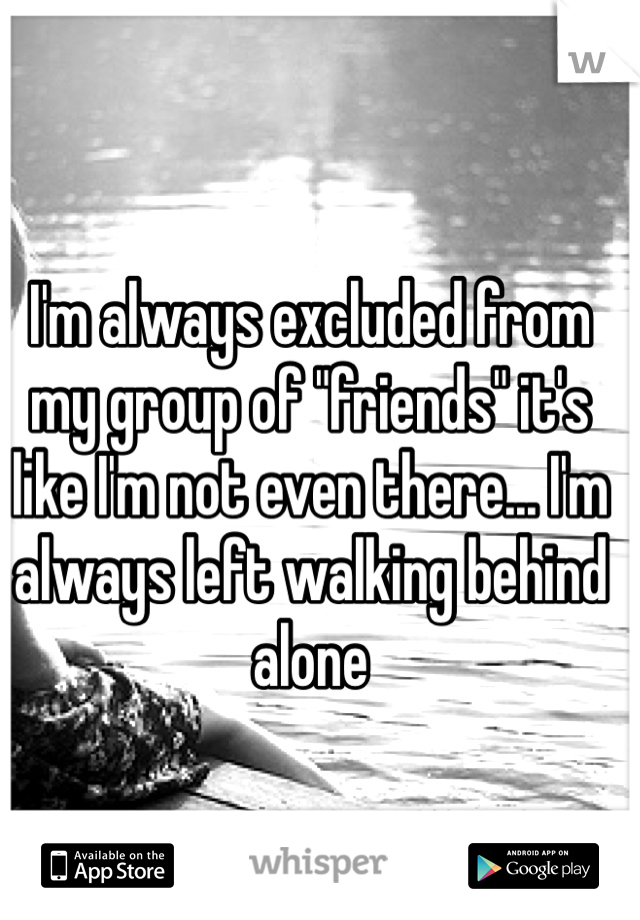 "I'm always excluded from my group of ""friends"" it's like I'm not even there... I'm always left walking behind alone"