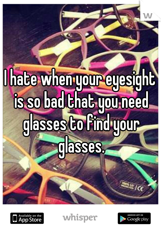I hate when your eyesight is so bad that you need glasses to find your glasses.