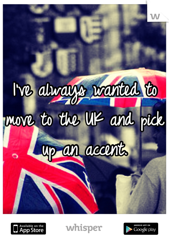 I've always wanted to move to the UK and pick up an accent.