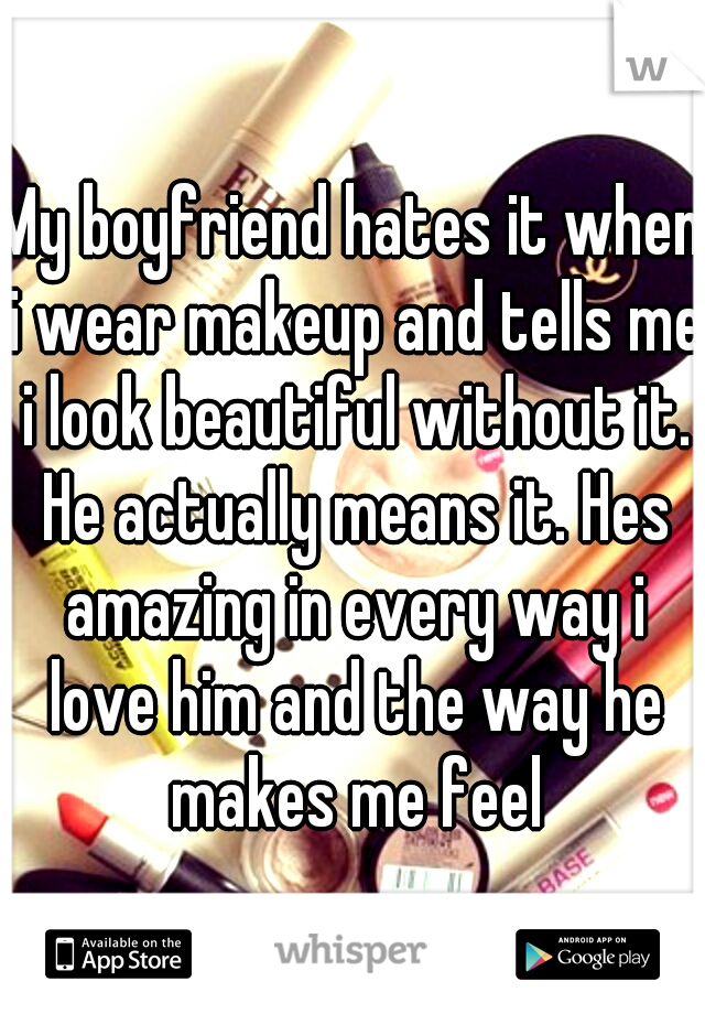 My boyfriend hates it when i wear makeup and tells me i look beautiful without it. He actually means it. Hes amazing in every way i love him and the way he makes me feel