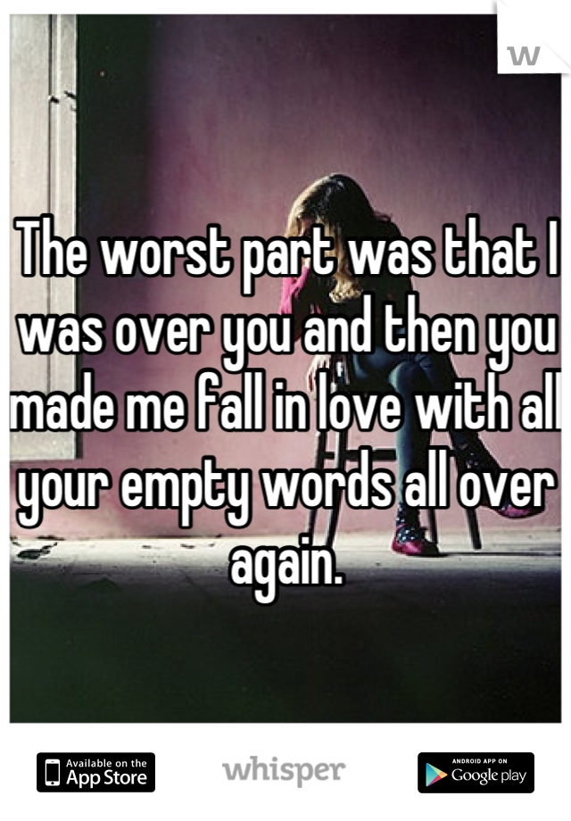 The worst part was that I was over you and then you made me fall in love with all your empty words all over again.