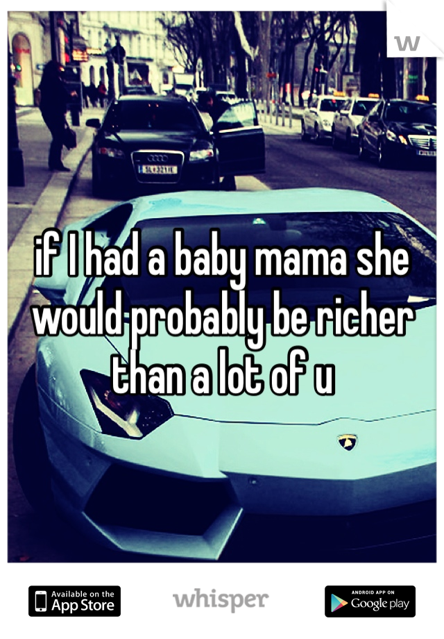 if I had a baby mama she would probably be richer than a lot of u