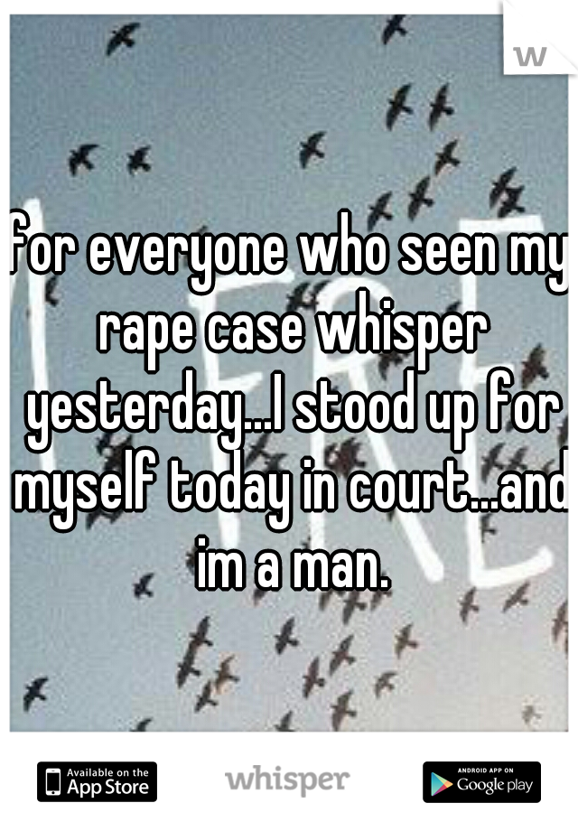 for everyone who seen my rape case whisper yesterday...I stood up for myself today in court...and im a man.