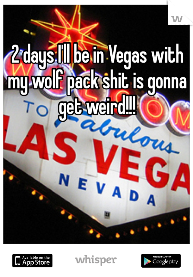 2 days I'll be in Vegas with my wolf pack shit is gonna get weird!!!
