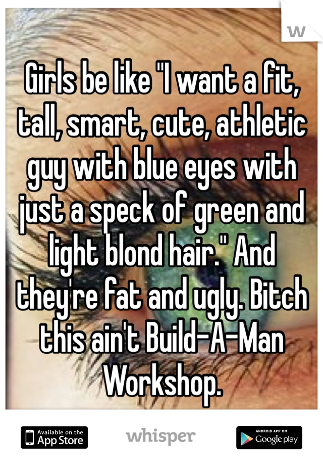 "Girls be like ""I want a fit, tall, smart, cute, athletic guy with blue eyes with just a speck of green and light blond hair."" And they're fat and ugly. Bitch this ain't Build-A-Man Workshop."